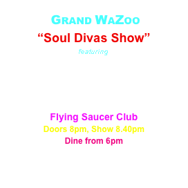 "GRAND WAZOO ""Soul Divas Show"" featuring Joys Njambi Samantha Morley Janine Maunder Flying Saucer Club Doors 8pm, Show 8.40pm Dine from 6pm"
